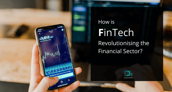 How is FinTech Financial Technology Revolutionising the Financial Sector?